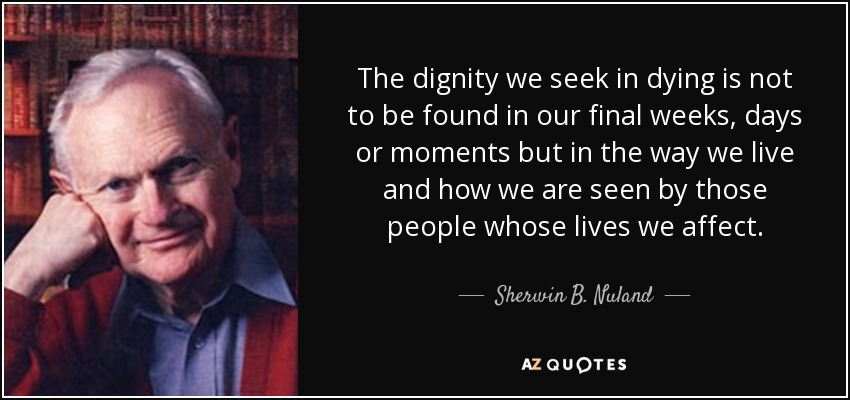 The dignity we seek in dying is not to be found in our final weeks, days or moments but in the way we live and how we are seen by those people whose lives we affect. - Sherwin B. Nuland