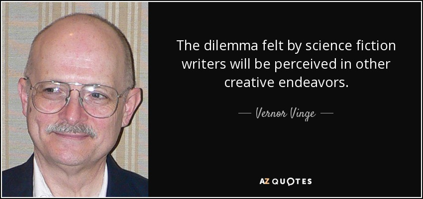 The dilemma felt by science fiction writers will be perceived in other creative endeavors. - Vernor Vinge