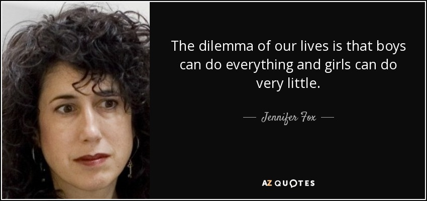 The dilemma of our lives is that boys can do everything and girls can do very little. - Jennifer Fox