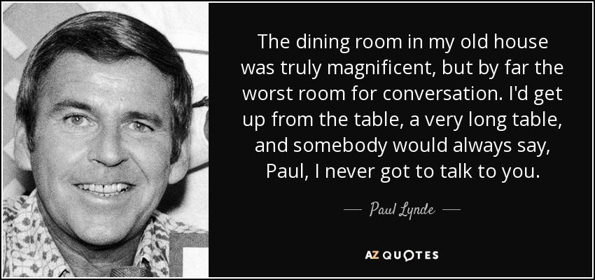 The dining room in my old house was truly magnificent, but by far the worst room for conversation. I'd get up from the table, a very long table, and somebody would always say, Paul, I never got to talk to you. - Paul Lynde