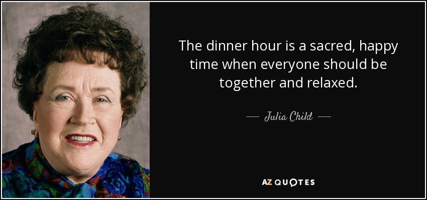 The dinner hour is a sacred, happy time when everyone should be together and relaxed. - Julia Child