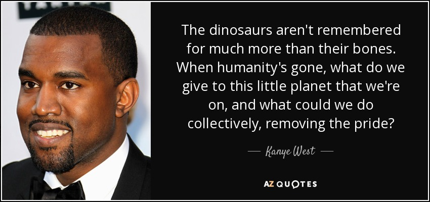 The dinosaurs aren't remembered for much more than their bones. When humanity's gone, what do we give to this little planet that we're on, and what could we do collectively, removing the pride? - Kanye West