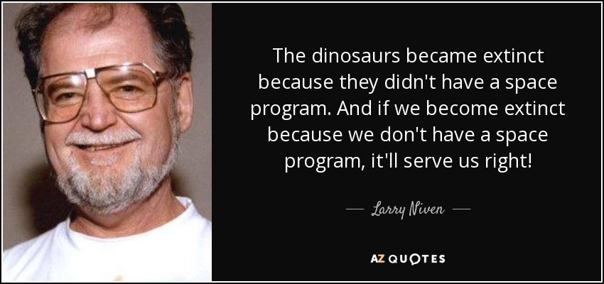 The dinosaurs became extinct because they didn't have a space program. And if we become extinct because we don't have a space program, it'll serve us right! - Larry Niven