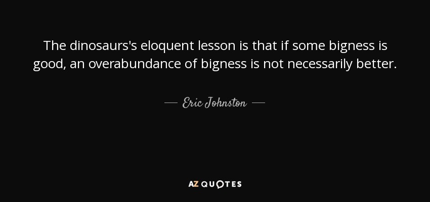 The dinosaurs's eloquent lesson is that if some bigness is good, an overabundance of bigness is not necessarily better. - Eric Johnston