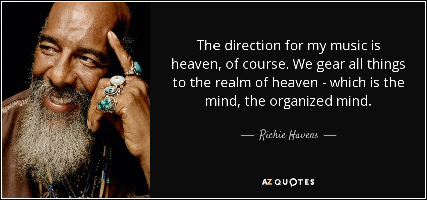 The direction for my music is heaven, of course. We gear all things to the realm of heaven - which is the mind, the organized mind. - Richie Havens