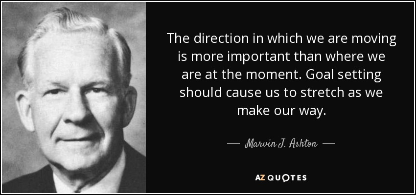 The direction in which we are moving is more important than where we are at the moment. Goal setting should cause us to stretch as we make our way. - Marvin J. Ashton