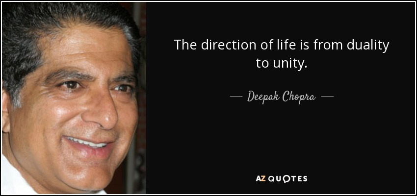 The direction of life is from duality to unity. - Deepak Chopra