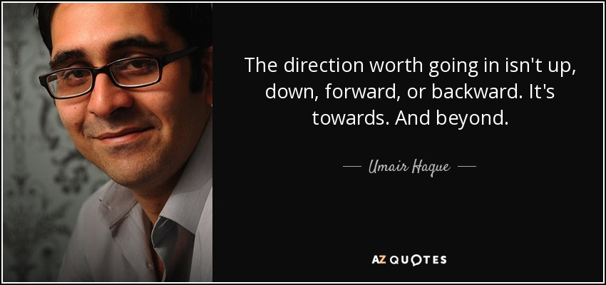 The direction worth going in isn't up, down, forward, or backward. It's towards. And beyond. - Umair Haque