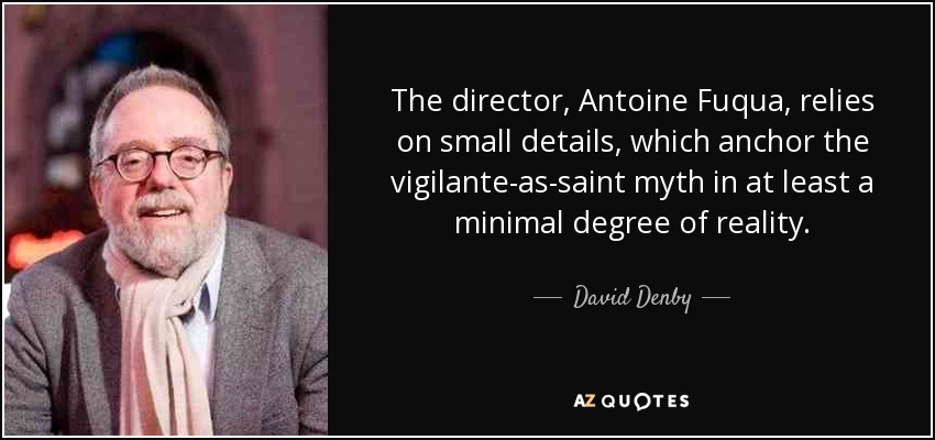 The director, Antoine Fuqua, relies on small details, which anchor the vigilante-as-saint myth in at least a minimal degree of reality. - David Denby