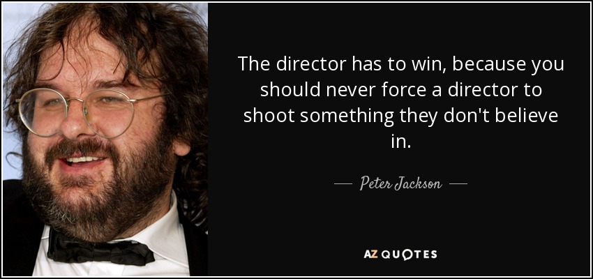 The director has to win, because you should never force a director to shoot something they don't believe in. - Peter Jackson