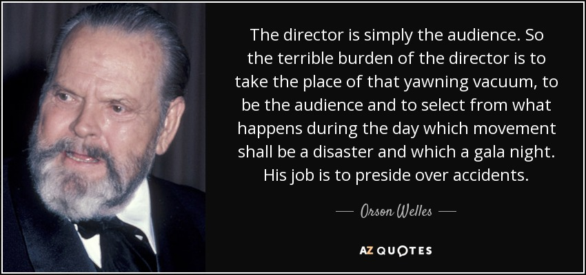 The director is simply the audience. So the terrible burden of the director is to take the place of that yawning vacuum, to be the audience and to select from what happens during the day which movement shall be a disaster and which a gala night. His job is to preside over accidents. - Orson Welles