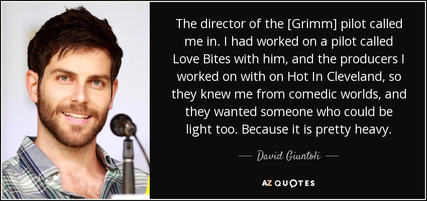 The director of the [Grimm] pilot called me in. I had worked on a pilot called Love Bites with him, and the producers I worked on with on Hot In Cleveland, so they knew me from comedic worlds, and they wanted someone who could be light too. Because it is pretty heavy. - David Giuntoli