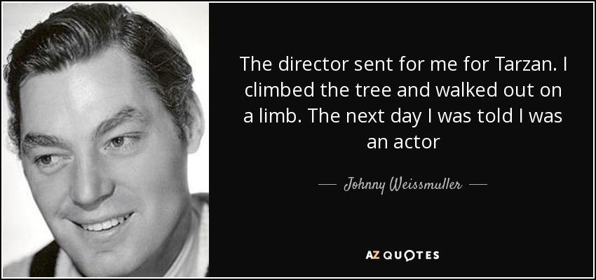 The director sent for me for Tarzan. I climbed the tree and walked out on a limb. The next day I was told I was an actor - Johnny Weissmuller