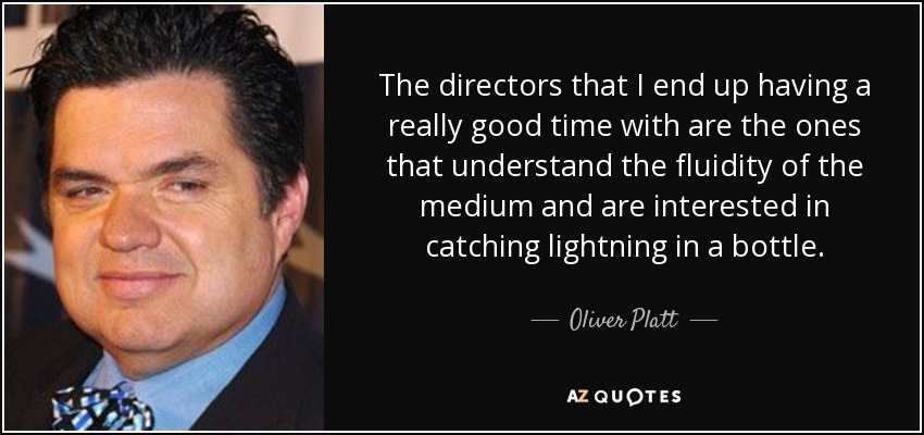 The directors that I end up having a really good time with are the ones that understand the fluidity of the medium and are interested in catching lightning in a bottle. - Oliver Platt