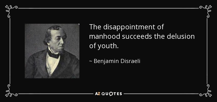 The disappointment of manhood succeeds the delusion of youth. - Benjamin Disraeli