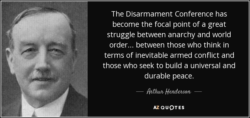 The Disarmament Conference has become the focal point of a great struggle between anarchy and world order... between those who think in terms of inevitable armed conflict and those who seek to build a universal and durable peace. - Arthur Henderson