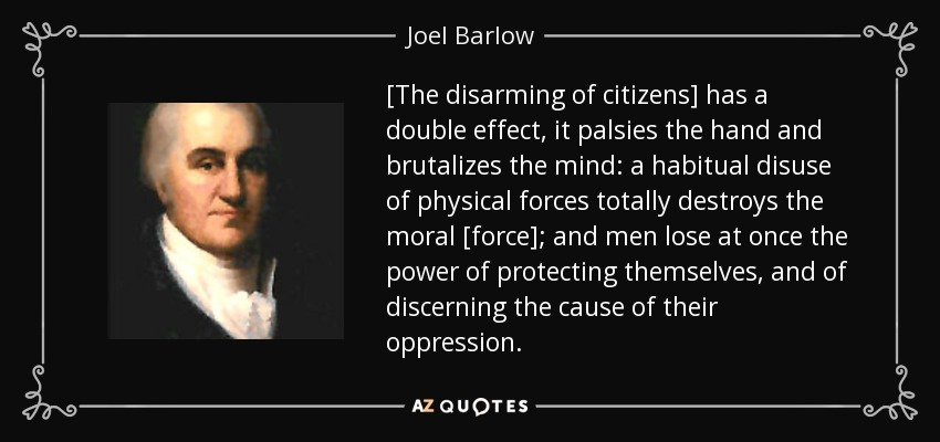 [The disarming of citizens] has a double effect, it palsies the hand and brutalizes the mind: a habitual disuse of physical forces totally destroys the moral [force]; and men lose at once the power of protecting themselves, and of discerning the cause of their oppression. - Joel Barlow