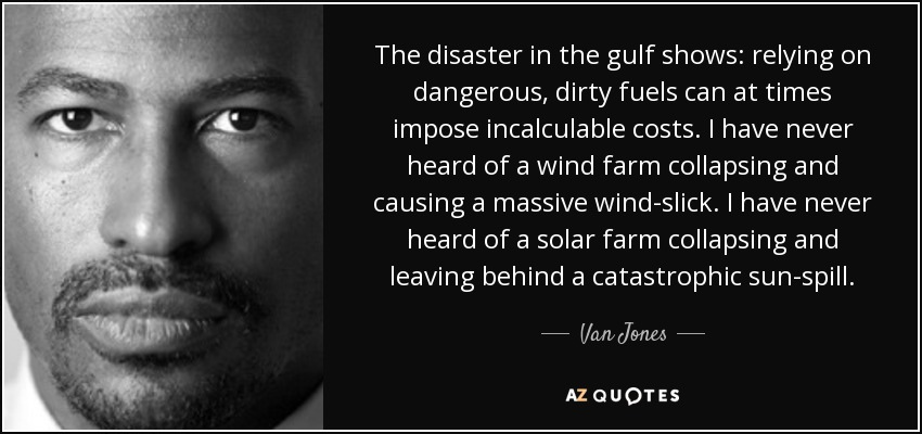 The disaster in the gulf shows: relying on dangerous, dirty fuels can at times impose incalculable costs. I have never heard of a wind farm collapsing and causing a massive wind-slick. I have never heard of a solar farm collapsing and leaving behind a catastrophic sun-spill. - Van Jones