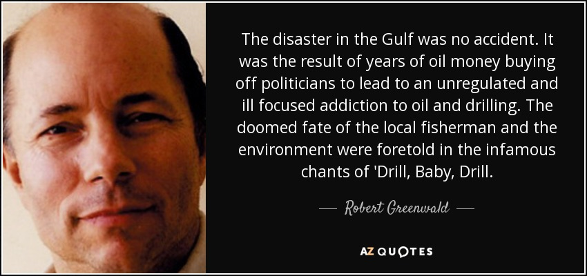 The disaster in the Gulf was no accident. It was the result of years of oil money buying off politicians to lead to an unregulated and ill focused addiction to oil and drilling. The doomed fate of the local fisherman and the environment were foretold in the infamous chants of 'Drill, Baby, Drill. - Robert Greenwald