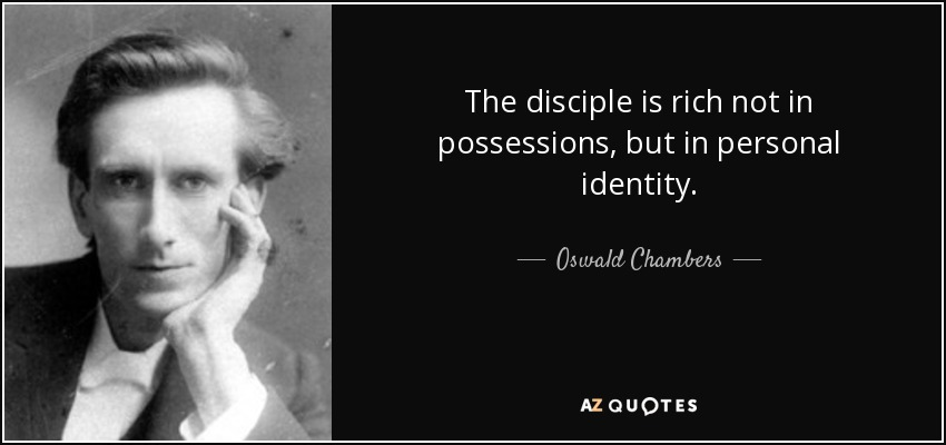 The disciple is rich not in possessions, but in personal identity. - Oswald Chambers