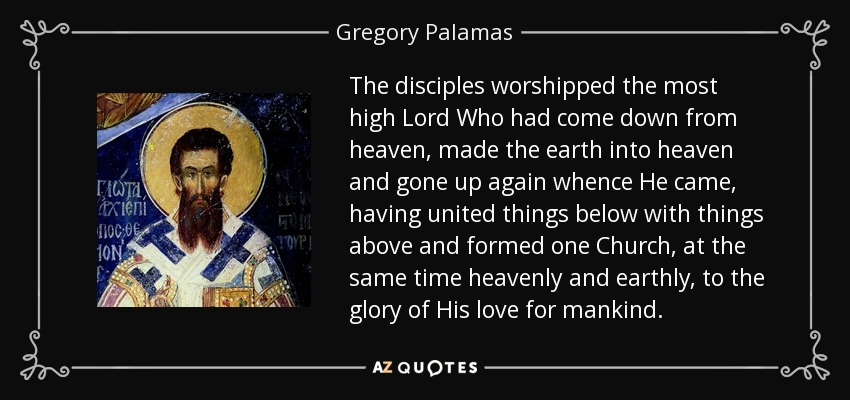 The disciples worshipped the most high Lord Who had come down from heaven, made the earth into heaven and gone up again whence He came, having united things below with things above and formed one Church, at the same time heavenly and earthly, to the glory of His love for mankind. - Gregory Palamas