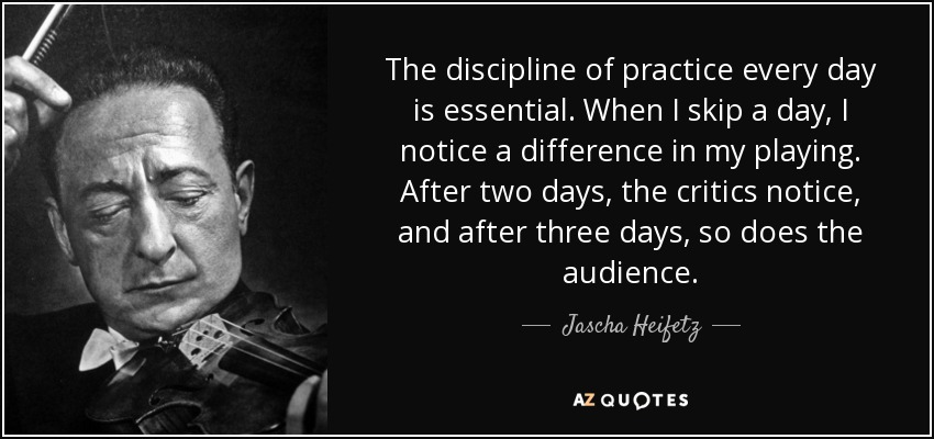 The discipline of practice every day is essential. When I skip a day, I notice a difference in my playing. After two days, the critics notice, and after three days, so does the audience. - Jascha Heifetz