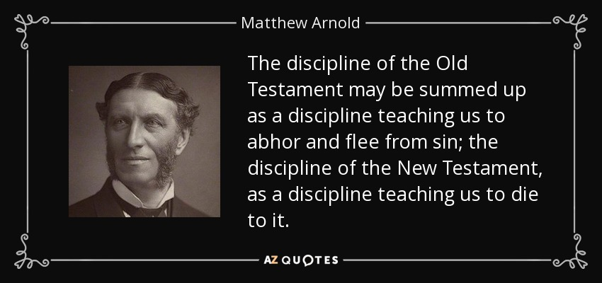The discipline of the Old Testament may be summed up as a discipline teaching us to abhor and flee from sin; the discipline of the New Testament, as a discipline teaching us to die to it. - Matthew Arnold