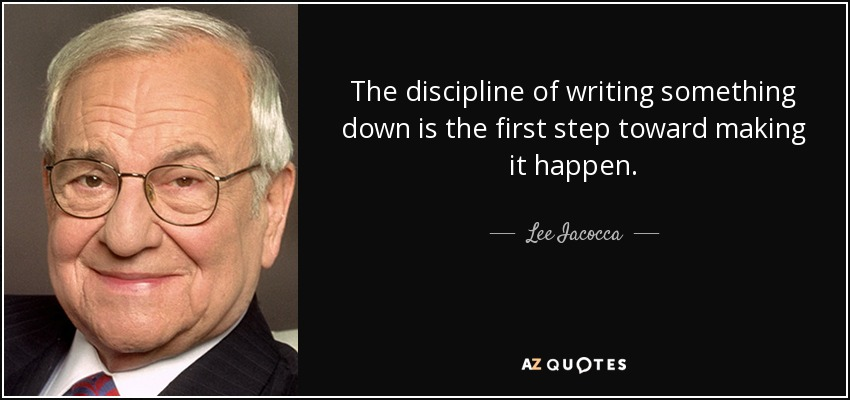 The discipline of writing something down is the first step toward making it happen. - Lee Iacocca