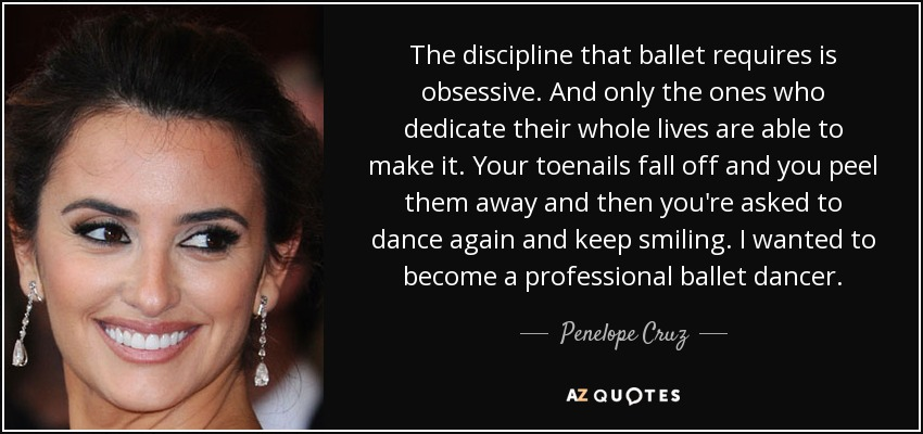 The discipline that ballet requires is obsessive. And only the ones who dedicate their whole lives are able to make it. Your toenails fall off and you peel them away and then you're asked to dance again and keep smiling. I wanted to become a professional ballet dancer. - Penelope Cruz