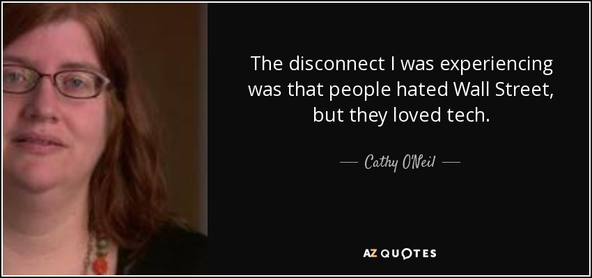 The disconnect I was experiencing was that people hated Wall Street, but they loved tech. - Cathy O'Neil
