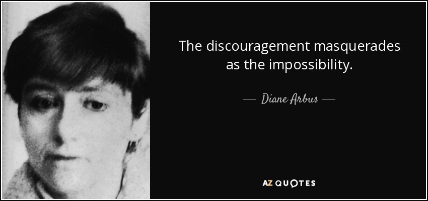 The discouragement masquerades as the impossibility. - Diane Arbus
