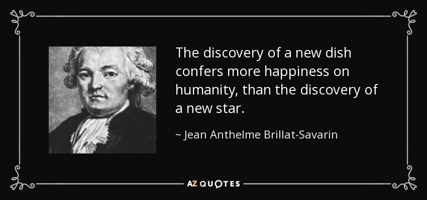 The discovery of a new dish confers more happiness on humanity, than the discovery of a new star. - Jean Anthelme Brillat-Savarin