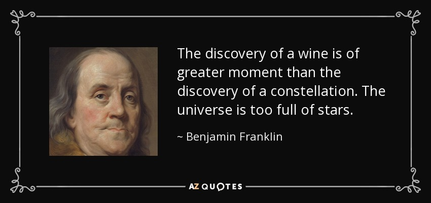 The discovery of a wine is of greater moment than the discovery of a constellation. The universe is too full of stars. - Benjamin Franklin
