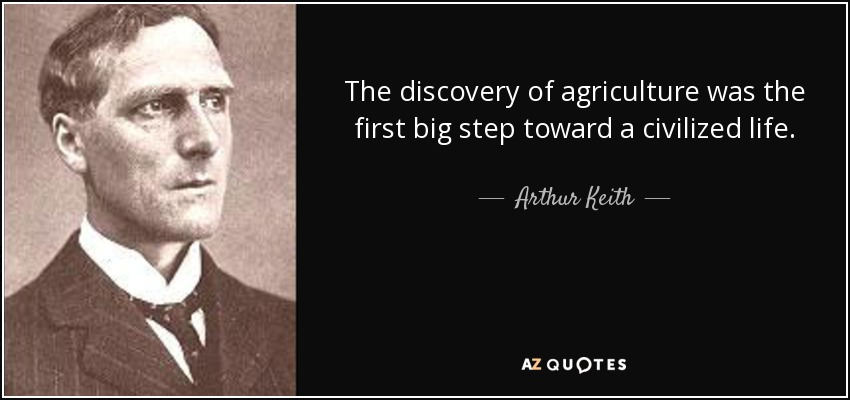 The discovery of agriculture was the first big step toward a civilized life. - Arthur Keith