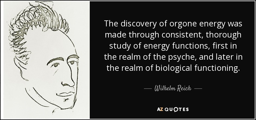 The discovery of orgone energy was made through consistent, thorough study of energy functions, first in the realm of the psyche, and later in the realm of biological functioning. - Wilhelm Reich