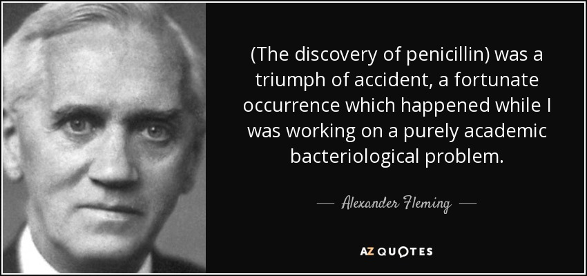 (The discovery of penicillin) was a triumph of accident, a fortunate occurrence which happened while I was working on a purely academic bacteriological problem. - Alexander Fleming