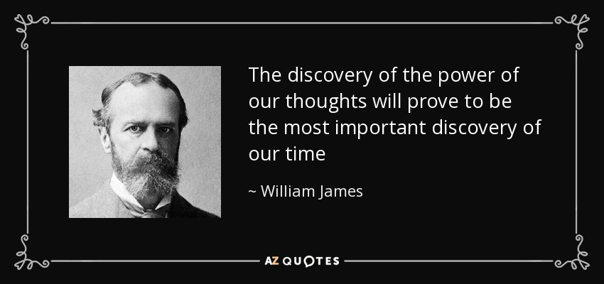 The discovery of the power of our thoughts will prove to be the most important discovery of our time - William James
