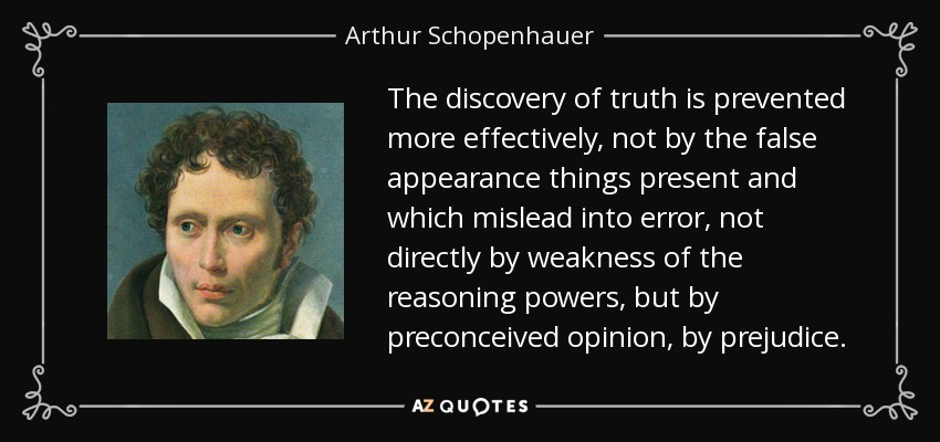 The discovery of truth is prevented more effectively, not by the false appearance things present and which mislead into error, not directly by weakness of the reasoning powers, but by preconceived opinion, by prejudice. - Arthur Schopenhauer