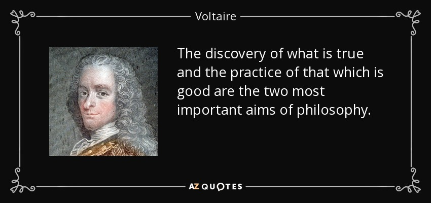The discovery of what is true and the practice of that which is good are the two most important aims of philosophy. - Voltaire