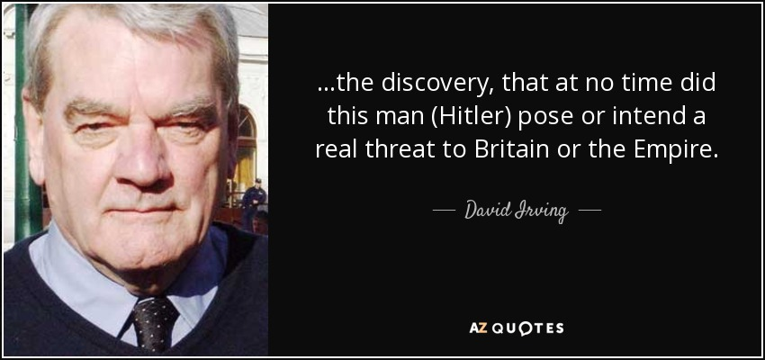 ...the discovery, that at no time did this man (Hitler) pose or intend a real threat to Britain or the Empire. - David Irving