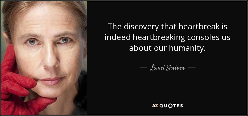 The discovery that heartbreak is indeed heartbreaking consoles us about our humanity. - Lionel Shriver