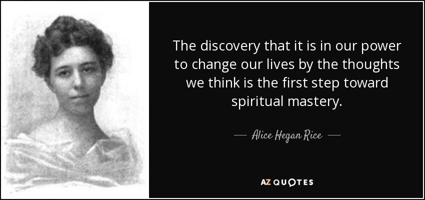 The discovery that it is in our power to change our lives by the thoughts we think is the first step toward spiritual mastery. - Alice Hegan Rice