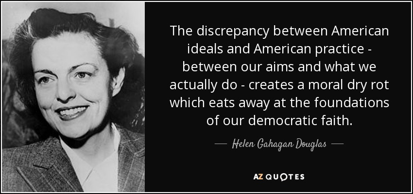 The discrepancy between American ideals and American practice - between our aims and what we actually do - creates a moral dry rot which eats away at the foundations of our democratic faith. - Helen Gahagan Douglas