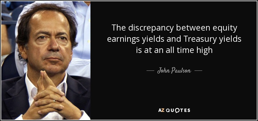 The discrepancy between equity earnings yields and Treasury yields is at an all time high - John Paulson