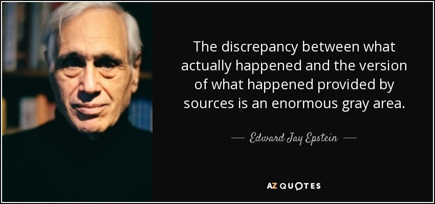 The discrepancy between what actually happened and the version of what happened provided by sources is an enormous gray area. - Edward Jay Epstein