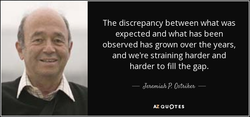 The discrepancy between what was expected and what has been observed has grown over the years, and we're straining harder and harder to fill the gap. - Jeremiah P. Ostriker