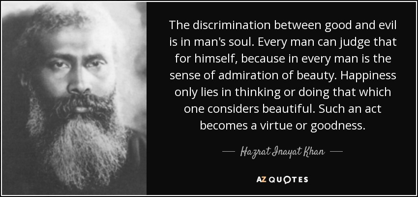 The discrimination between good and evil is in man's soul. Every man can judge that for himself, because in every man is the sense of admiration of beauty. Happiness only lies in thinking or doing that which one considers beautiful. Such an act becomes a virtue or goodness. - Hazrat Inayat Khan