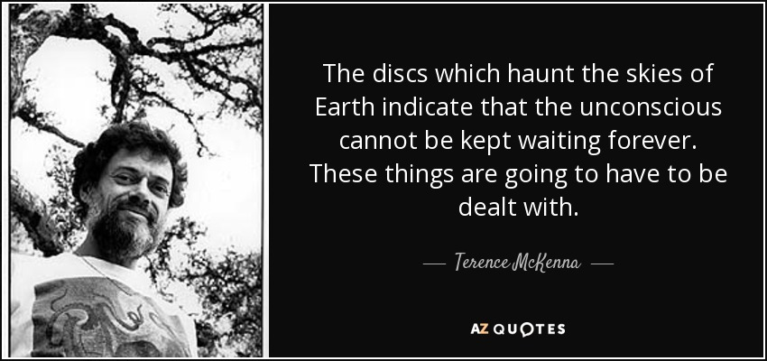 The discs which haunt the skies of Earth indicate that the unconscious cannot be kept waiting forever. These things are going to have to be dealt with. - Terence McKenna