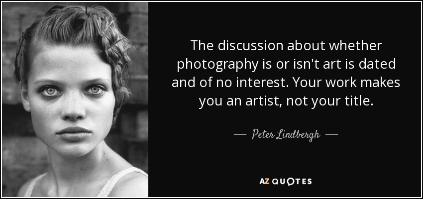 The discussion about whether photography is or isn't art is dated and of no interest. Your work makes you an artist, not your title. - Peter Lindbergh