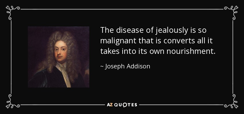 The disease of jealously is so malignant that is converts all it takes into its own nourishment. - Joseph Addison